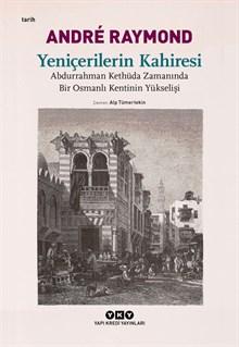 Yeniçerilerin Kahiresi - Abdurrahman Kethüda Zamanında Bir Osmanlı Kentinin Yükselişi