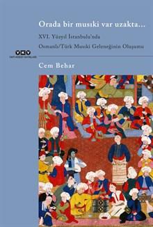 Orada Bir Musıki Var Uzakta... / XVI. Yüzyıl İstanbulu'ndaOsmanlı/Türk Musıki Geleneğinin Oluşumu