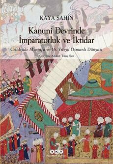Kanuni Devrinde İmparatorluk ve İktidar - Celalzade Mustafa ve 16. Yüzyıl Osmanlı Dünyası