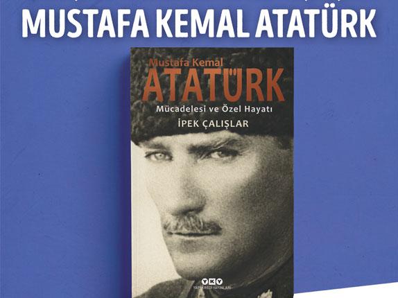 İpek Çalışlar'ın kaleminden gözden kaçmıs iç dünyası, mücadelesi ve özel hayatıyla Mustafa Kemal Atatürk