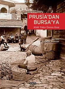 Prusia'dan Bursa'ya - 8500 Yıldır Üreten Kent: Bursa